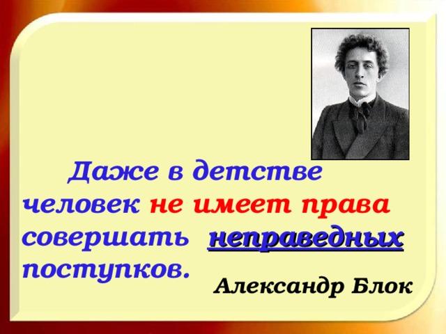 Даже в детстве человек не имеет права совершать неправедных поступков. Александр Блок