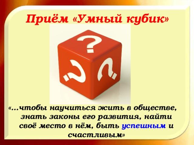 Приём «Умный кубик» «…чтобы научиться жить в обществе, знать законы его развития, найти своё место в нём, быть успешным и счастливым»