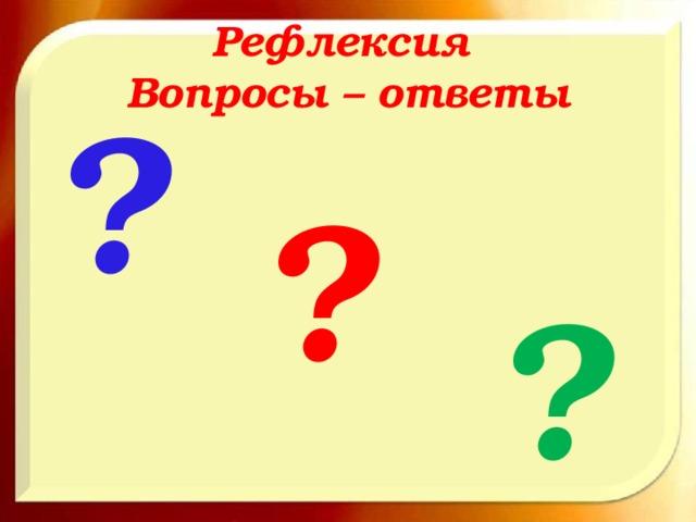 Рефлексия  Вопросы – ответы ? ? ?