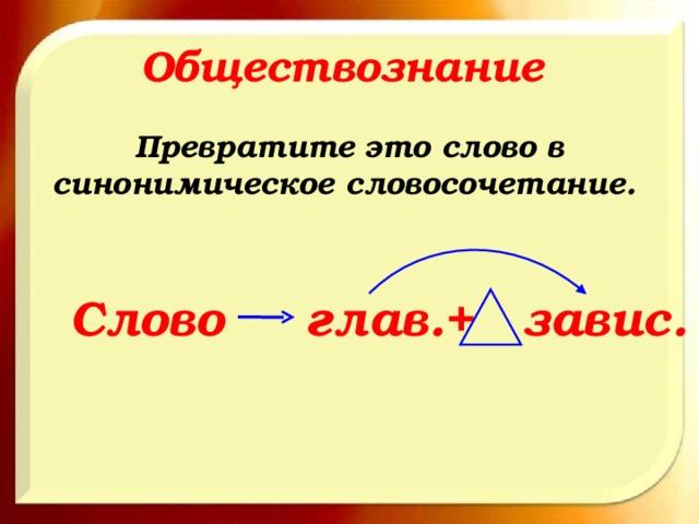 Обществознание Превратите это слово в синонимическое словосочетание. Слово глав.+ завис.