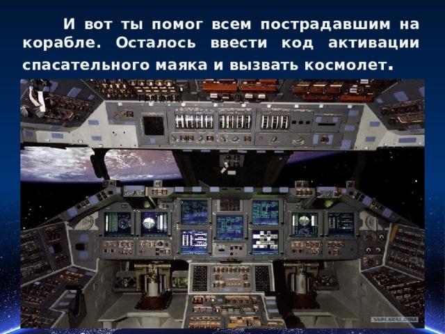 И вот ты помог всем пострадавшим на корабле. Осталось ввести код активации спасательного маяка и вызвать космолет .