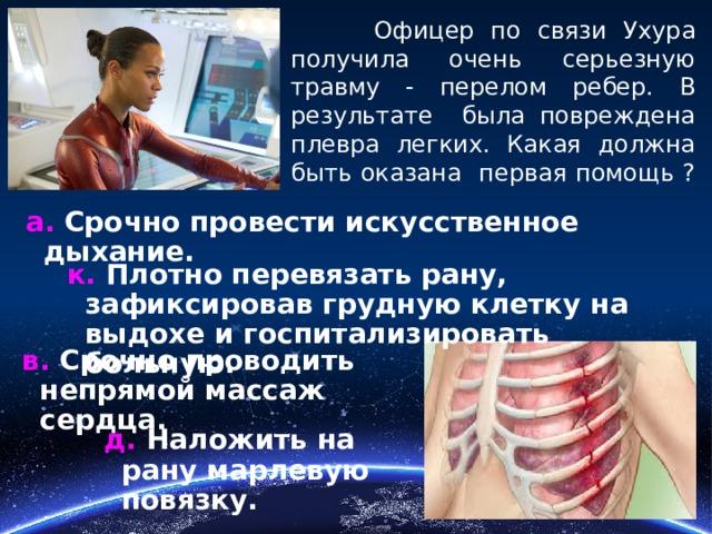 Офицер по связи Ухура получила очень серьезную травму - перелом ребер. В результате была повреждена плевра легких. Какая должна быть оказана первая помощь ? а. Срочно провести искусственное дыхание. к. Плотно перевязать рану, зафиксировав грудную клетку на выдохе и госпитализировать больную. в. Срочно проводить непрямой массаж сердца. д. Наложить на рану марлевую повязку.