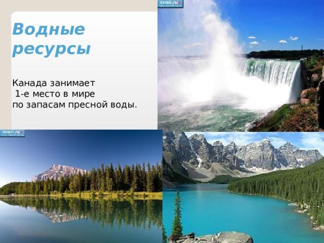 Водные ресурсы   Канада занимает  1-е место в мире по запасам пресной воды.