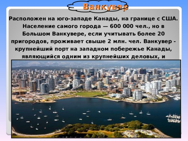Ванкувер Расположен на юго-западе Канады, на границе с США. Население самого города— 600000 чел., но в Большом Ванкувере, если учитывать более 20 пригородов, проживает свыше 2млн. чел. Ванкувер - крупнейший порт на западном побережье Канады, являющийся одним из крупнейших деловых, и индустриальных центров мира.