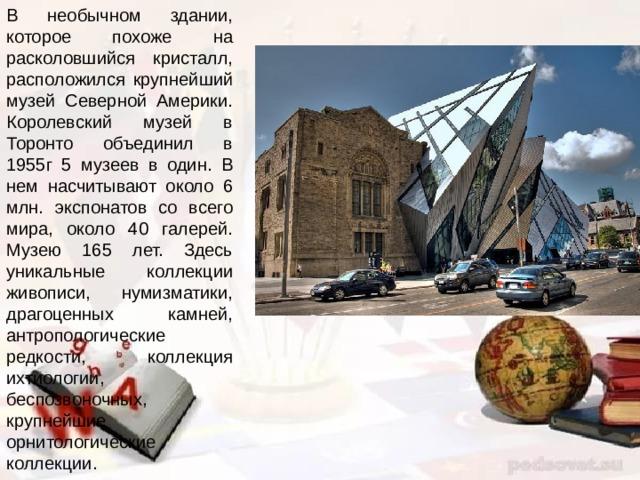 В необычном здании, которое похоже на расколовшийся кристалл, расположился крупнейший музей Северной Америки. Королевский музей в Торонто объединил в 1955г 5 музеев в один. В нем насчитывают около 6 млн. экспонатов со всего мира, около 40 галерей. Музею 165 лет. Здесь уникальные коллекции живописи, нумизматики, драгоценных камней, антропологические редкости, коллекция ихтиологии, беспозвоночных, крупнейшие орнитологические коллекции.