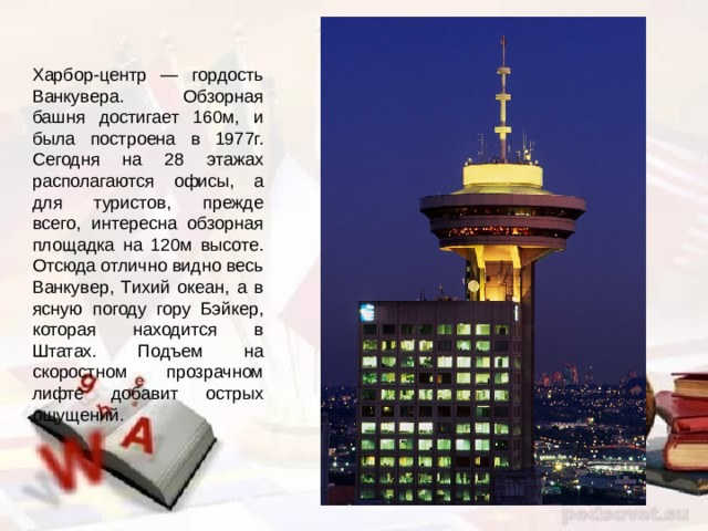Харбор-центр — гордость Ванкувера. Обзорная башня достигает 160м, и была построена в 1977г. Сегодня на 28 этажах располагаются офисы, а для туристов, прежде всего, интересна обзорная площадка на 120м высоте. Отсюда отлично видно весь Ванкувер, Тихий океан, а в ясную погоду гору Бэйкер, которая находится в Штатах. Подъем на скоростном прозрачном лифте добавит острых ощущений.