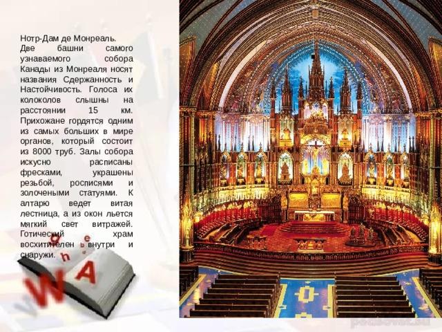 Нотр-Дам де Монреаль. Две башни самого узнаваемого собора Канады из Монреаля носят названия Сдержанность и Настойчивость. Голоса их колоколов слышны на расстоянии 15 км. Прихожане гордятся одним из самых больших в мире органов, который состоит из 8000 труб. Залы собора искусно расписаны фресками, украшены резьбой, росписями и золочеными статуями. К алтарю ведет витая лестница, а из окон льется мягкий свет витражей. Готический храм восхитителен внутри и снаружи.