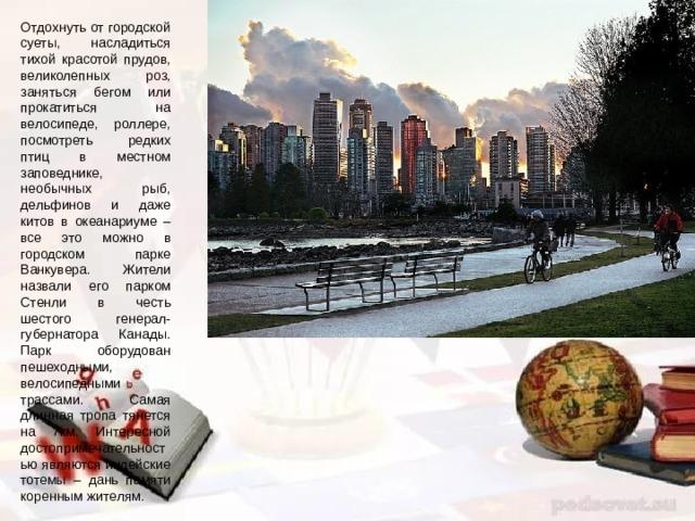 Отдохнуть от городской суеты, насладиться тихой красотой прудов, великолепных роз, заняться бегом или прокатиться на велосипеде, роллере, посмотреть редких птиц в местном заповеднике, необычных рыб, дельфинов и даже китов в океанариуме – все это можно в городском парке Ванкувера. Жители назвали его парком Стенли в честь шестого генерал-губернатора Канады. Парк оборудован пешеходными, велосипедными трассами. Самая длинная тропа тянется на 7км. Интересной достопримечательностью являются индейские тотемы – дань памяти коренным жителям.