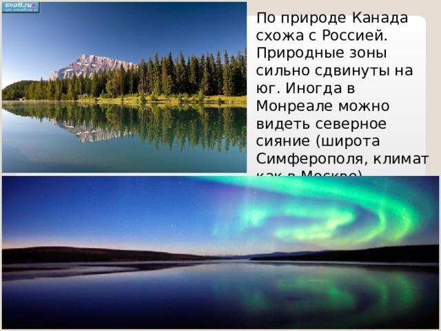 По природе Канада схожа с Россией. Природные зоны сильно сдвинуты на юг. Иногда в Монреале можно видеть северное сияние (широта Симферополя, климат как в Москве).