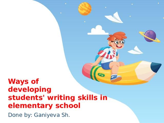 Ways of  developing  students' writing skills in  elementary school Done by: Ganiyeva Sh.