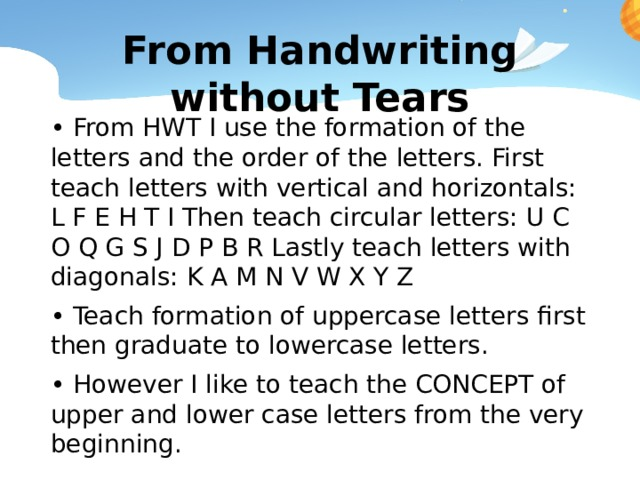 From Handwriting without Tears • From HWT I use the formation of the letters and the order of the letters. First teach letters with vertical and horizontals: L F E H T I Then teach circular letters: U C O Q G S J D P B R Lastly teach letters with diagonals: K A M N V W X Y Z • Teach formation of uppercase letters first then graduate to lowercase letters. • However I like to teach the CONCEPT of upper and lower case letters from the very beginning.