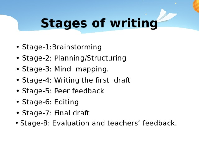 Stages of writing • Stage-1:Brainstorming • Stage-2: Planning/Structuring • Stage-3: Mind mapping. • Stage-4: Writing the first draft • Stage-5: Peer feedback • Stage-6: Editing • Stage-7: Final draft