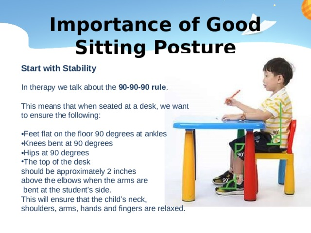 Importance of Good Sitting Posture Start with Stability In therapy we talk about the 90-90-90 rule . This means that when seated at a desk, we want to ensure the following: • Feet flat on the floor 90 degrees at ankles • Knees bent at 90 degrees • Hips at 90 degrees The top of the desk should be approximately 2 inches above the elbows when the arms are  bent at the student's side. This will ensure that the child's neck, shoulders, arms, hands and fingers are relaxed.