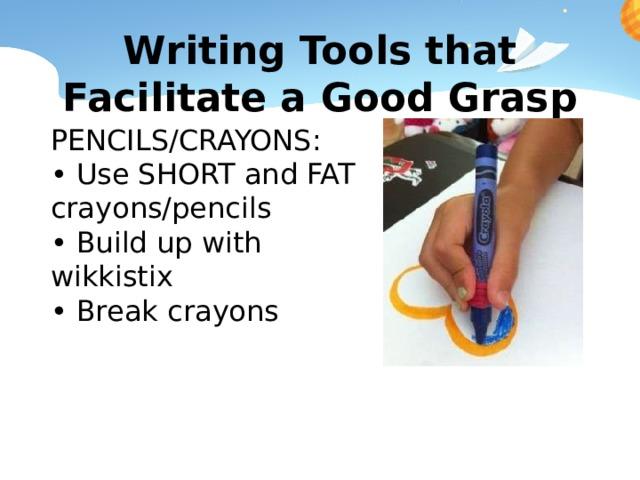 Writing Tools that Facilitate a Good Grasp PENCILS/CRAYONS: • Use SHORT and FAT crayons/pencils • Build up with wikkistix • Break crayons