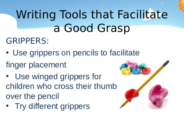 Writing Tools that Facilitate a Good Grasp GRIPPERS: Use grippers on pencils to facilitate finger placement Use winged grippers for children who cross their thumb over the pencil