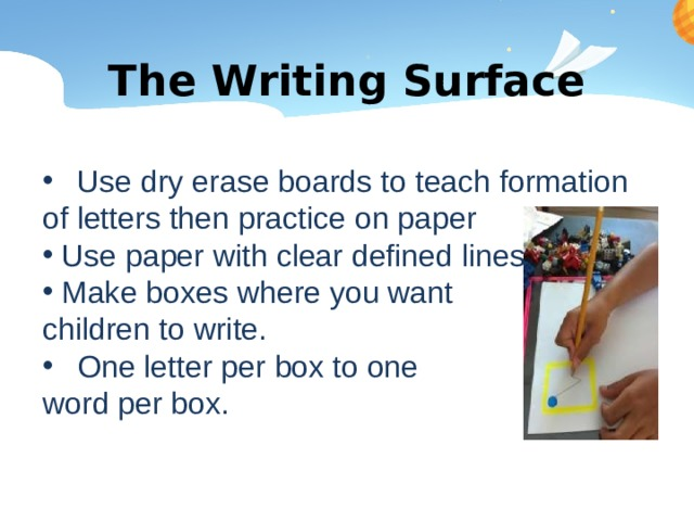 The Writing Surface Use dry erase boards to teach formation of letters then practice on paper  Use paper with clear defined lines  Make boxes where you want children to write. One letter per box to one word per box.