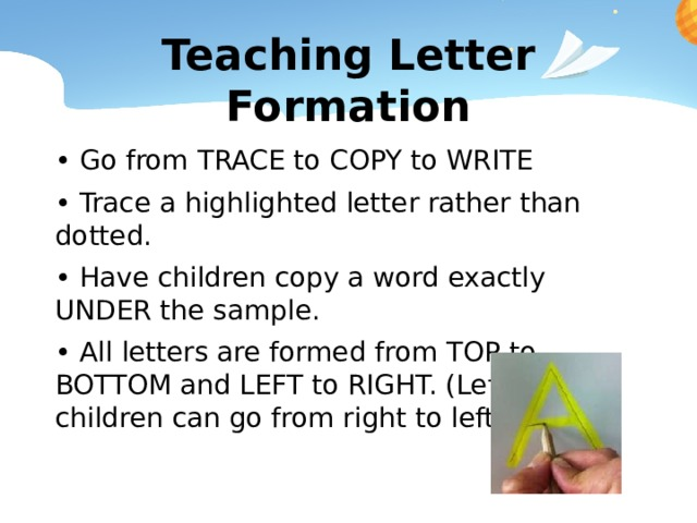 Teaching Letter Formation • Go from TRACE to COPY to WRITE • Trace a highlighted letter rather than dotted. • Have children copy a word exactly UNDER the sample. • All letters are formed from TOP to BOTTOM and LEFT to RIGHT. (Left handed children can go from right to left)