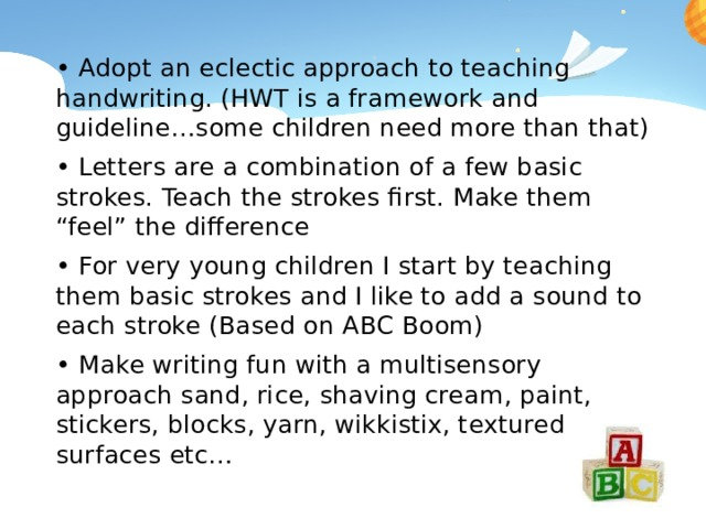 """• Adopt an eclectic approach to teaching handwriting. (HWT is a framework and guideline…some children need more than that) • Letters are a combination of a few basic strokes. Teach the strokes first. Make them """"feel"""" the difference • For very young children I start by teaching them basic strokes and I like to add a sound to each stroke (Based on ABC Boom) • Make writing fun with a multisensory approach sand, rice, shaving cream, paint, stickers, blocks, yarn, wikkistix, textured surfaces etc…"""