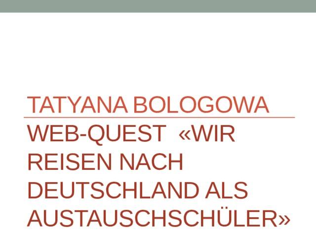 Tatyana Bologowa  Web-quest «Wir reisen nach Deutschland als Austauschschüler»