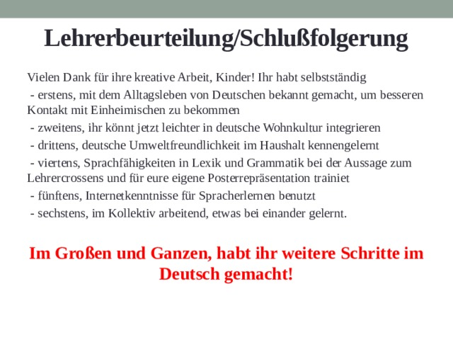 Lehrerbeurteilung/Schlußfolgerung Vielen Dank für ihre kreative Arbeit, Kinder! Ihr habt selbstständig  - erstens, mit dem Alltagsleben von Deutschen bekannt gemacht, um besseren Kontakt mit Einheimischen zu bekommen  - zweitens, ihr könnt jetzt leichter in deutsche Wohnkultur integrieren  - drittens, deutsche Umweltfreundlichkeit im Haushalt kennengelernt  - viertens, Sprachfähigkeiten in Lexik und Grammatik bei der Aussage zum Lehrercrossens und für eure eigene Posterrepräsentation trainiet  - fünftens, Internetkenntnisse für Spracherlernen benutzt  - sechstens, im Kollektiv arbeitend, etwas bei einander gelernt. Im Großen und Ganzen, habt ihr weitere Schritte im Deutsch gemacht!