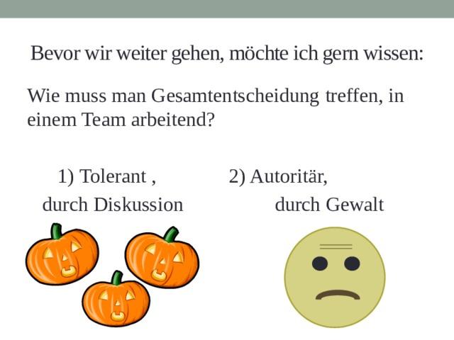 Bevor wir weiter gehen, möchte ich gern wissen: Wie muss man Gesamtentscheidung treffen, in einem Team arbeitend?  1) Tolerant ,    2) Autoritär,  durch Diskussion  durch Gewalt