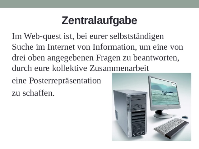 Zentralaufgabe Im Web-quest ist, bei eurer selbstständigen Suche im Internet von Information, um eine von drei oben angegebenen Fragen zu beantworten, durch eure kollektive Zusammenarbeit eine Posterrepräsentation zu schaffen.