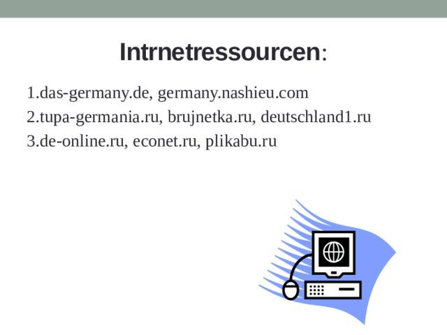 Intrnetressourcen : 1.das-germany.de, germany.nashieu.com 2.tupa-germania.ru, brujnetka.ru, deutschland1.ru 3.de-online.ru, econet.ru, plikabu.ru