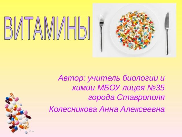 Автор: учитель биологии и химии МБОУ лицея №35 города Ставрополя Колесникова Анна Алексеевна