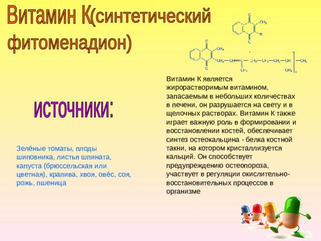 Витамин К является жирорастворимым витамином, запасаемым в небольших количествах в печени, он разрушается на свету и в щелочных растворах. Витамин К также играет важную роль в формировании и восстановлении костей, обеспечивает синтез остеокальцина - белка костной такни, на котором кристаллизуется кальций. Он способствует предупреждению остеопороза, участвует в регуляции окислительно- восстановительных процессов в организме Зелёные томаты, плоды шиповника, листья шпината, капуста (брюссельская или цветная), крапива, хвоя, овёс, соя, рожь, пшеница