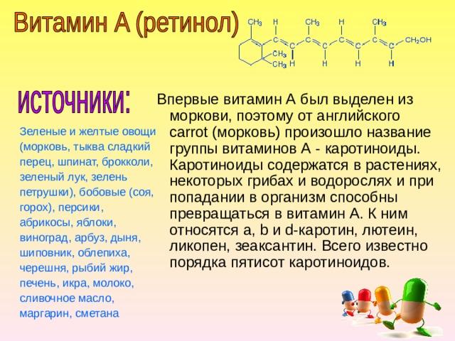 Впервые витамин А был выделен из моркови, поэтому от английского carrot (морковь) произошло название группы витаминов А - каротиноиды. Каротиноиды содержатся в растениях, некоторых грибах и водорослях и при попадании в организм способны превращаться в витамин А. К ним относятся a, b и d-каротин, лютеин, ликопен, зеаксантин. Всего известно порядка пятисот каротиноидов. Зеленые и желтые овощи (морковь, тыква сладкий перец, шпинат, брокколи, зеленый лук, зелень петрушки), бобовые (соя, горох), персики, абрикосы, яблоки, виноград, арбуз, дыня, шиповник, облепиха, черешня, рыбий жир, печень, икра, молоко, сливочное масло, маргарин, сметана