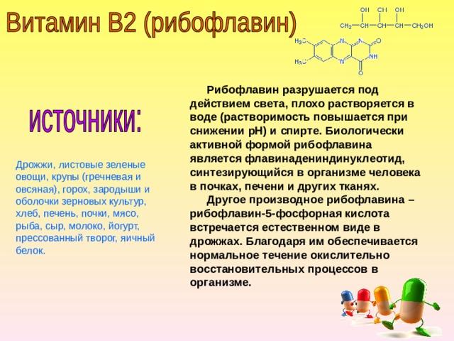 Рибофлавин разрушается под действием света, плохо растворяется в воде (растворимость повышается при снижении рН) и спирте. Биологически активной формой рибофлавина является флавинадениндинуклеотид, синтезирующийся в организме человека в почках, печени и других тканях.  Другое производное рибофлавина – рибофлавин-5-фосфорная кислота встречается естественном виде в дрожжах. Благодаря им обеспечивается нормальное течение окислительно восстановительных процессов в организме. Дрожжи, листовые зеленые овощи, крупы (гречневая и овсяная), горох, зародыши и оболочки зерновых культур, хлеб, печень, почки, мясо, рыба, сыр, молоко, йогурт, прессованный творог, яичный белок.