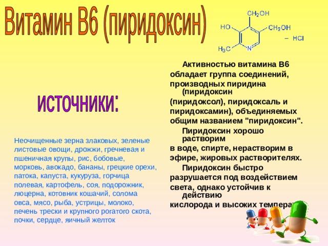Активностью витамина В6 обладает группа соединений, производных пиридина (пиридоксин (пиридоксол), пиридоксаль и пиридоксамин), объединяемых общим названием