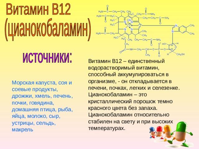 Витамин B12 – единственный водорастворимый витамин, способный аккумулироваться в организме, - он откладывается в печени, почках, легких и селезенке. Цианокобаламин – это кристаллический порошок темно красного цвета без запаха. Цианокобаламин относительно стабилен на свету и при высоких температурах. Морская капуста, соя и соевые продукты, дрожжи, хмель, печень, почки, говядина, домашняя птица, рыба, яйца, молоко, сыр, устрицы, сельдь, макрель