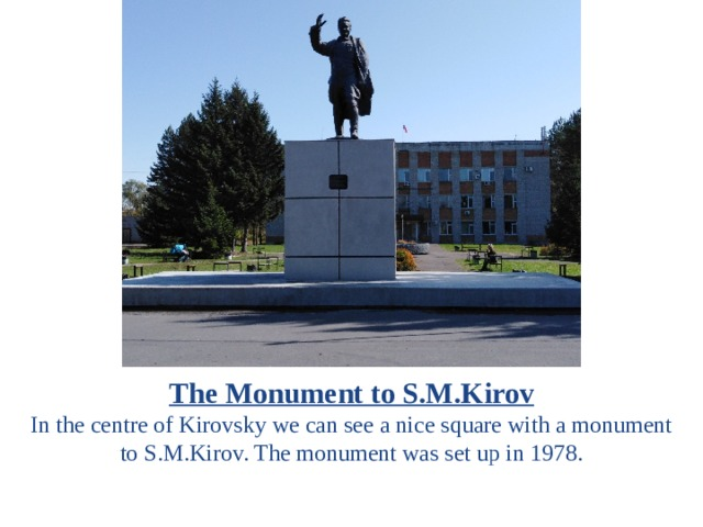The Monument to S.M.Kirov In the centre of Kirovsky we can see a nice square with a monument to S.M.Kirov. The monument was set up in 1978.