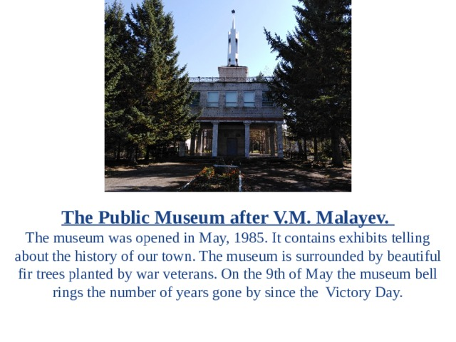 The Public Museum after V.M. Malayev. The museum was opened in May, 1985. It contains exhibits telling about the history of our town. The museum is surrounded by beautiful fir trees planted by war veterans. On the 9th of May the museum bell rings the number of years gone by since the Victory Day.
