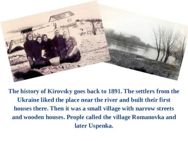 The history of Kirovsky goes back to 1891. The settlers from the Ukraine liked the place near the river and built their first houses there. Then it was a small village with narrow streets and wooden houses. People called the village Romanovka and later Uspenka.