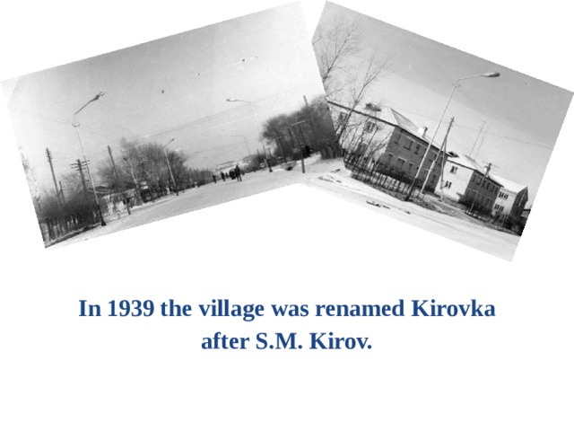 In 1939 the village was renamed Kirovka after S.M. Kirov.