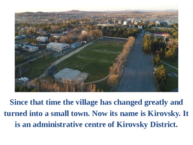 Since that time the village has changed greatly and turned into a small town. Now its name is Kirovsky. It is an administrative centre of Kirovsky District.