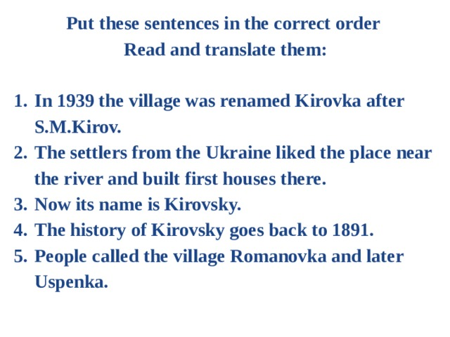 Put these sentences in the correct order Read and translate them:  In 1939 the village was renamed Kirovka after S.M.Kirov. The settlers from the Ukraine liked the place near the river and built first houses there. Now its name is Kirovsky. The history of Kirovsky goes back to 1891. People called the village Romanovka and later Uspenka.