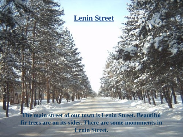 Lenin Street The main street of our town is Lenin Street. Beautiful fir trees are on its sides. There are some monuments in Lenin Street.