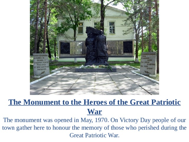 The Monument to the Heroes of the Great Patriotic War The monument was opened in May, 1970. On Victory Day people of our town gather here to honour the memory of those who perished during the Great Patriotic War.