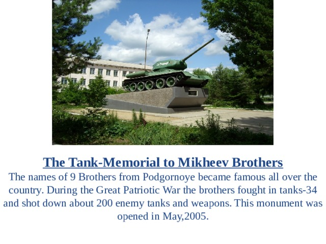 The Tank-Memorial to Mikheev Brothers The names of 9 Brothers from Podgornoye became famous all over the country. During the Great Patriotic War the brothers fought in tanks-34 and shot down about 200 enemy tanks and weapons. This monument was opened in May,2005.