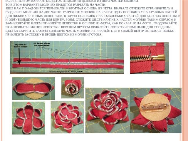 Если в первом варианты цветок из молний делался из двух частей молнии,  то в этом варианте молнию придется разрезать на части.  Еще нам понадобится термоклей и круглая основа из фетра. Вначале отрежьте ограничитель и разделите молнию на две части. Разрежьте молнию на части: одну половинку на 6 равных частей для нижних крупных лепестков, вторую половинку на 6 маленьких частей для верхних лепестков и одну большую часть для центра розы. Сложите шесть крупных частей молнии таким образом и зафиксируйте клеем Приклейте лепестки к основе из фетра, как показано на фото . Продолжайте приклеивать нижние лепестки. Верхним ярусом приклейте лепестки поменьше Для середины цветка скрутите самую большую часть молнии И приклейте ее в самый центр Осталось только приклеить застежку и брошь-цветок из молнии готова!
