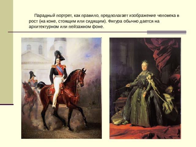 Парадный портрет, как правило, предполагает изображение человека в рост (на коне, стоящим или сидящим). Фигура обычно дается на архитектурном или пейзажном фоне.