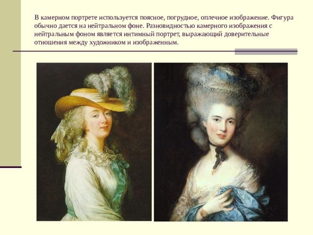 В камерном портрете используется поясное, погрудное, оплечное изображение. Фигура обычно дается на нейтральном фоне. Разновидностью камерного изображения с нейтральным фоном является интимный портрет, выражающий доверительные отношения между художником и изображенным.