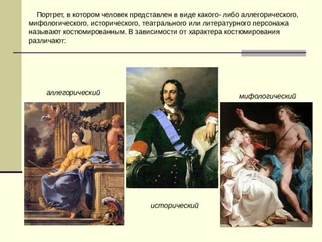 Портрет, в котором человек представлен в виде какого- либо аллегорического, мифологического, исторического, театрального или литературного персонажа называют костюмированным. В зависимости от характера костюмирования различают: аллегорический мифологический  исторический
