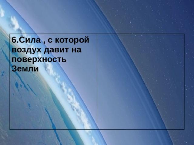 6.Сила , с которой воздух давит на поверхность Земли