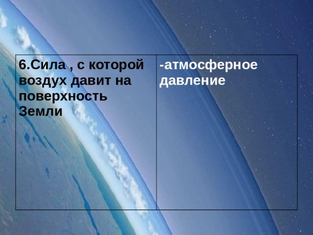 6.Сила , с которой воздух давит на поверхность Земли -атмосферное давление