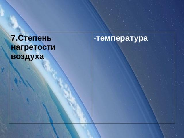 7.Степень нагретости воздуха - температура