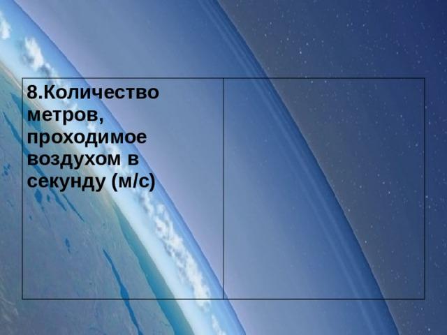 8.Количество метров, проходимое воздухом в секунду (м/с)